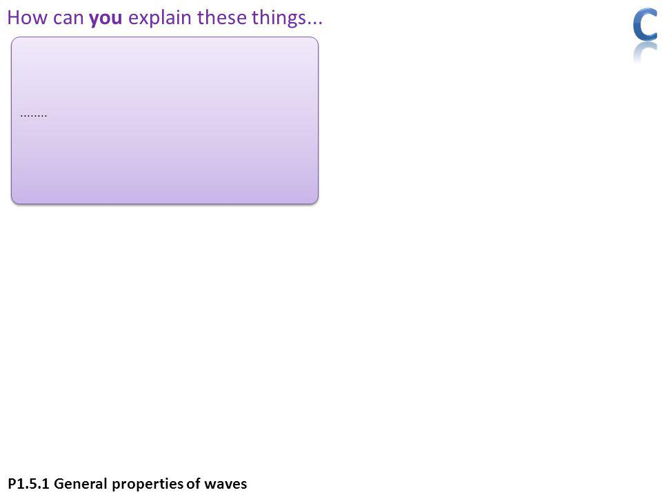 ........ How can you explain these things... P1.5.1 General properties of waves
