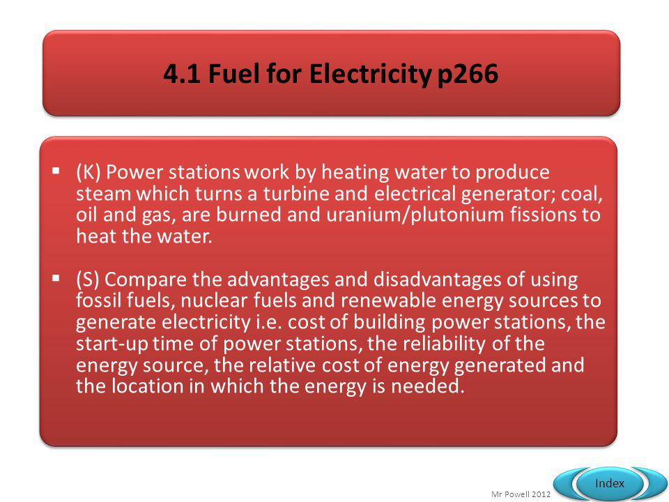 Mr Powell 2012 Index 4.1 Fuel for Electricity p266 (K) Power stations work by heating water to produce steam which turns a turbine and electrical gene
