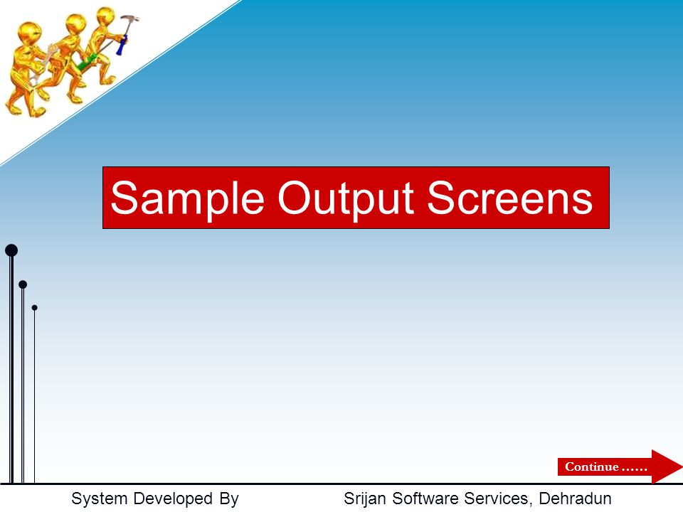 System Developed By Srijan Software Services, Dehradun Sample Output Screens Continue ……