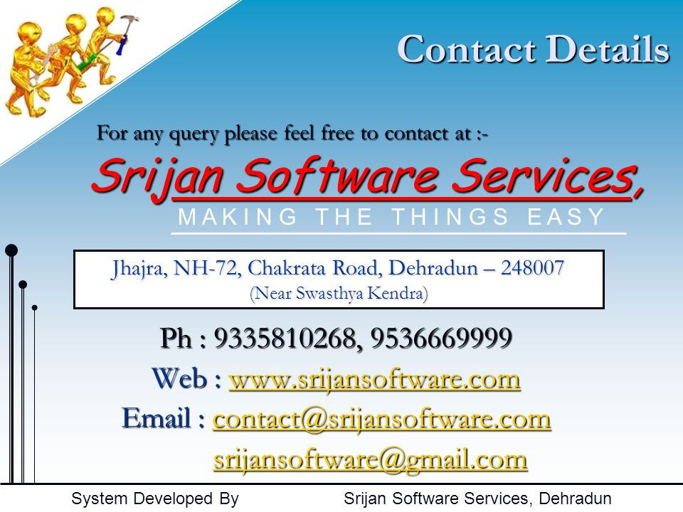 System Developed By Srijan Software Services, Dehradun Contact Details Ph : 9335810268, 9536669999 Web : www.srijansoftware.com www.srijansoftware.com Email : contact@srijansoftware.com contact@srijansoftware.com srijansoftware@gmail.com srijansoftware@gmail.comsrijansoftware@gmail.com M A K I N G T H E T H I N G S E A S Y For any query please feel free to contact at :- Srijan Software Services, Jhajra, NH-72, Chakrata Road, Dehradun – 248007 (Near Swasthya Kendra)