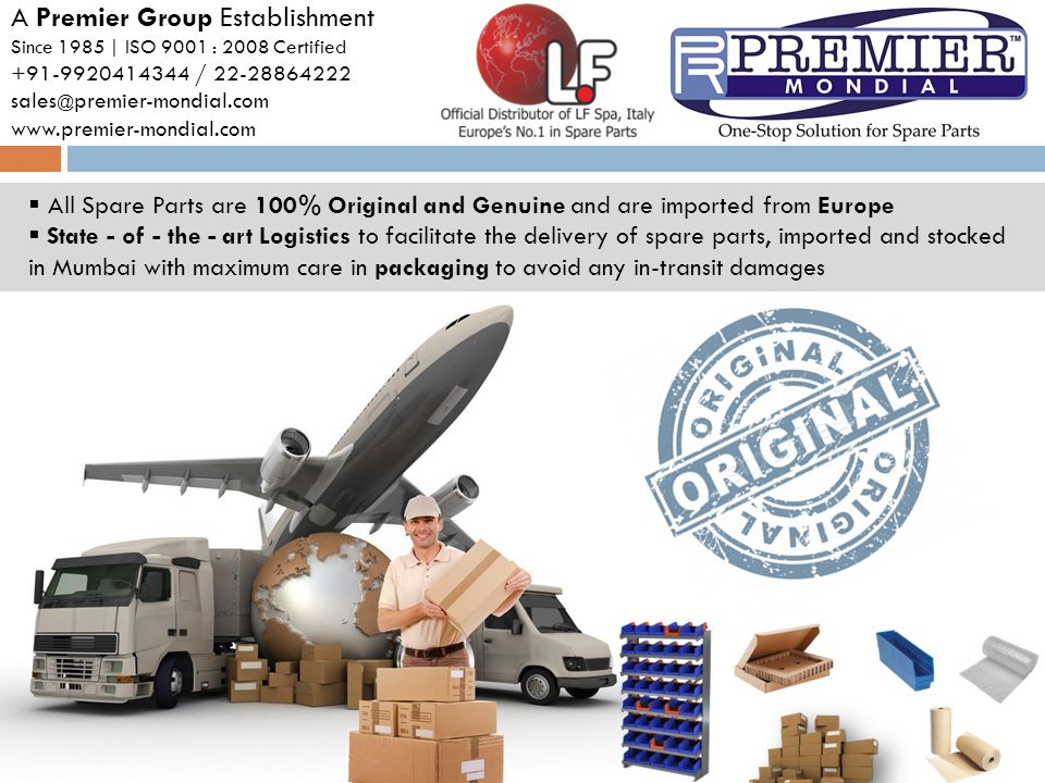 All Spare Parts are 100% Original and Genuine and are imported from Europe State - of - the - art Logistics to facilitate the delivery of spare parts, imported and stocked in Mumbai with maximum care in packaging to avoid any in-transit damages A Premier Group Establishment Since 1985 | ISO 9001 : 2008 Certified +91-9920414344 / 22-28864222 sales @ premier-mondial.com www.premier-mondial.com