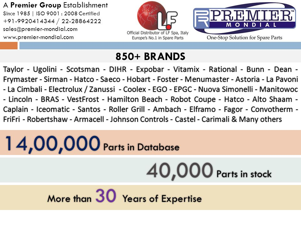 850 + BRANDS A Premier Group Establishment Since 1985 | ISO 9001 : 2008 Certified +91-9920414344 / 22-28864222 sales @ premier-mondial.com www.premier-mondial.com Taylor - Ugolini - Scotsman - DIHR - Expobar - Vitamix - Rational - Bunn - Dean - Frymaster - Sirman - Hatco - Saeco - Hobart - Foster - Menumaster - Astoria - La Pavoni - La Cimbali - Electrolux / Zanussi - Coolex - EGO - EPGC - Nuova Simonelli - Manitowoc - Lincoln - BRAS - VestFrost - Hamilton Beach - Robot Coupe - Hatco - Alto Shaam - Caplain - Iceomatic - Santos - Roller Grill - Ambach - Elframo - Fagor - Convotherm - FriFri - Robertshaw - Armacell - Johnson Controls - Castel - Carimali & Many others 14,00,000 Parts in Database 40,000 Parts in stock 40,000 Parts in stock More than 30 Years of Expertise More than 30 Years of Expertise