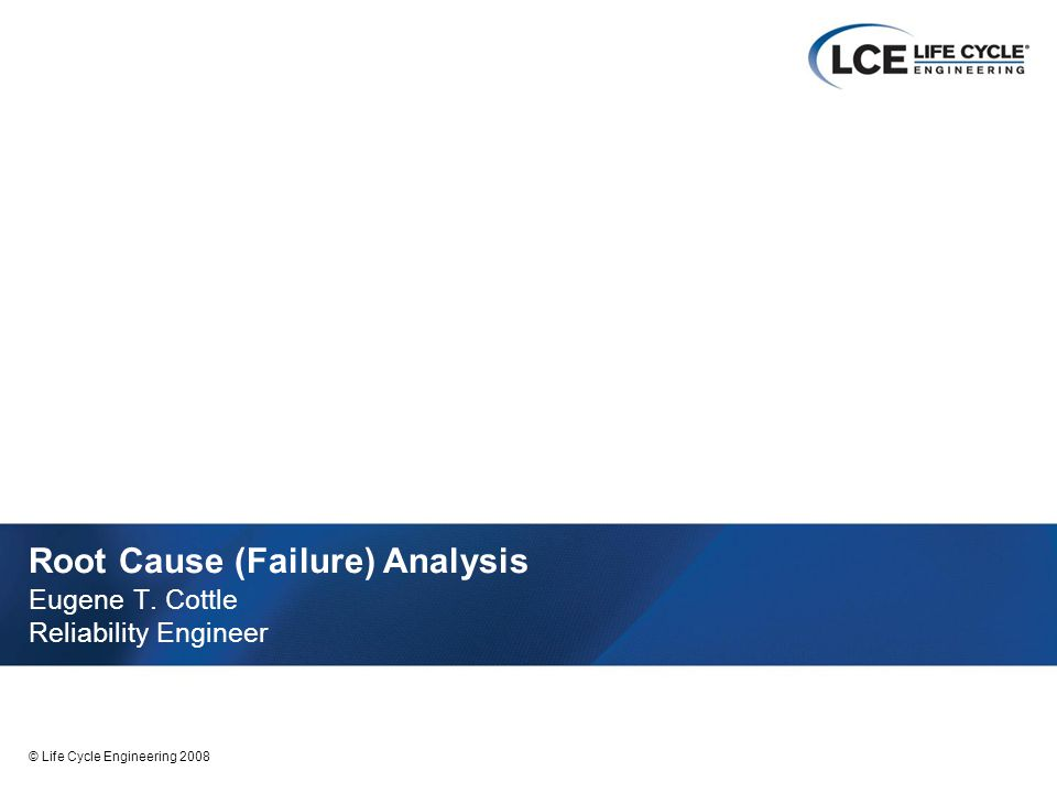 1 © Life Cycle Engineering 2008 Root Cause (Failure) Analysis Eugene T. Cottle Reliability Engineer