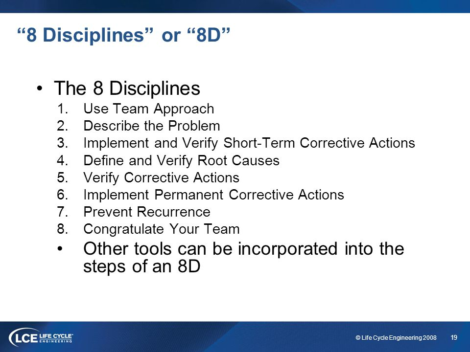 19 © Life Cycle Engineering 2008 8 Disciplines or 8D The 8 Disciplines 1.Use Team Approach 2.Describe the Problem 3.Implement and Verify Short-Term Co