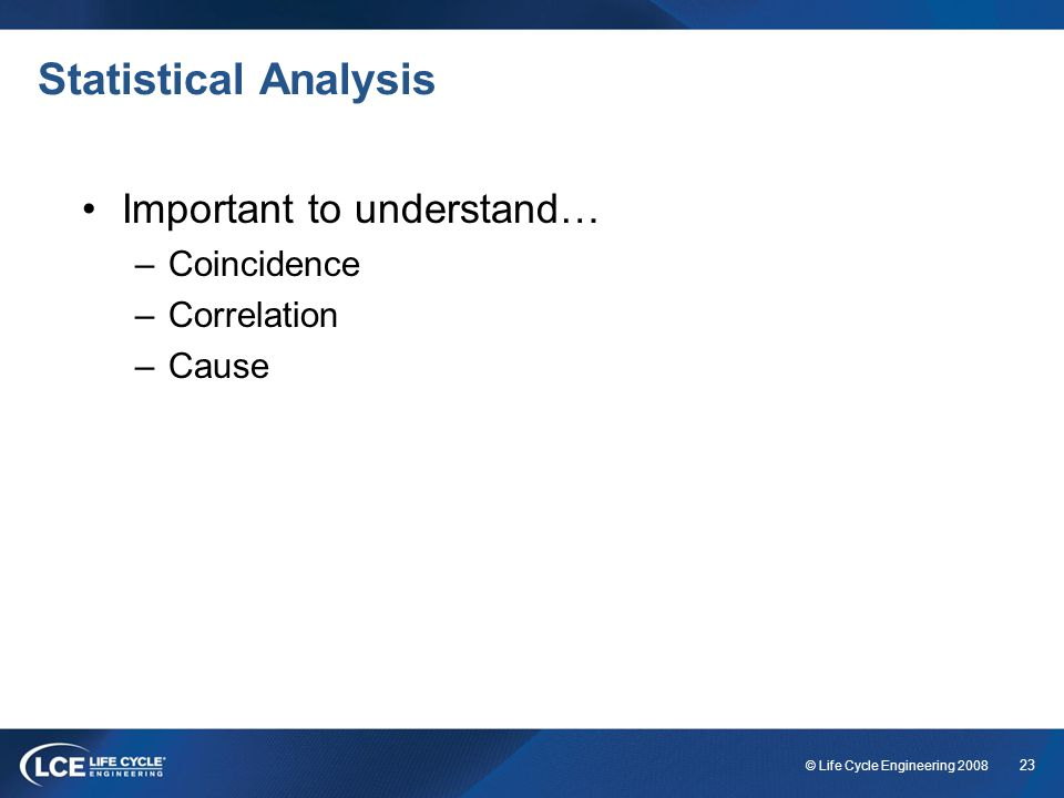 23 © Life Cycle Engineering 2008 Statistical Analysis Important to understand… –Coincidence –Correlation –Cause