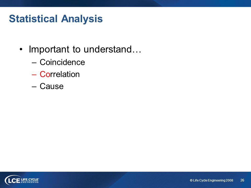 26 © Life Cycle Engineering 2008 Statistical Analysis Important to understand… –Coincidence –Correlation –Cause