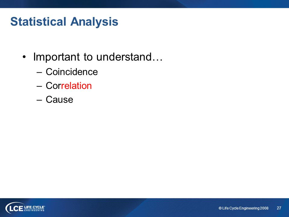 27 © Life Cycle Engineering 2008 Statistical Analysis Important to understand… –Coincidence –Correlation –Cause