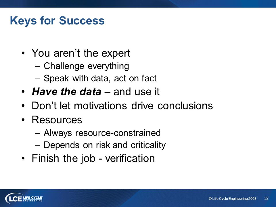 32 © Life Cycle Engineering 2008 Keys for Success You arent the expert –Challenge everything –Speak with data, act on fact Have the data – and use it
