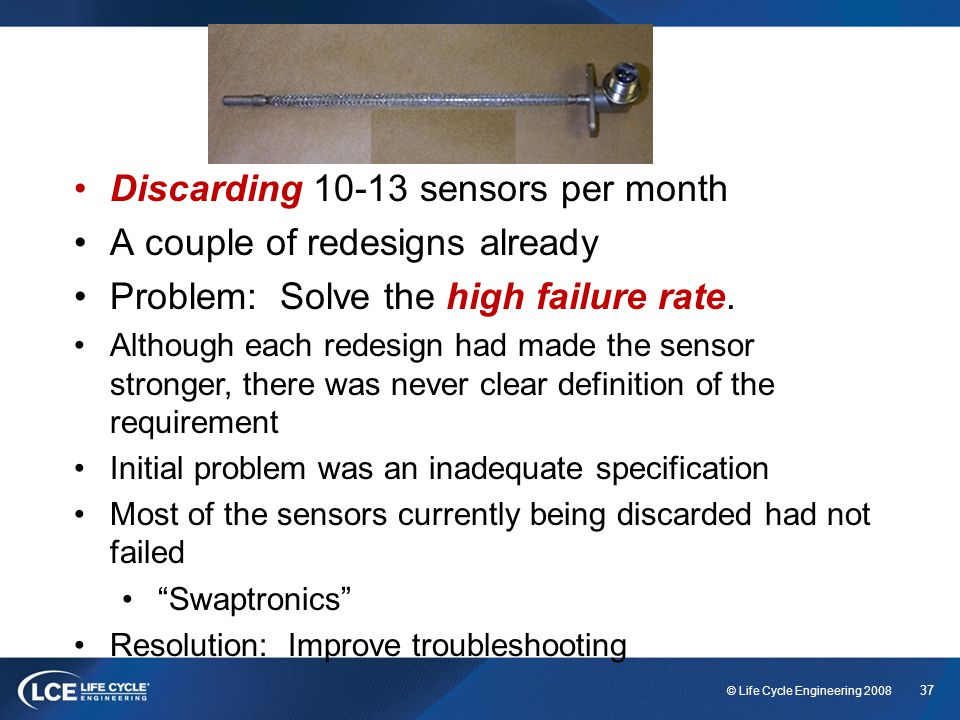 37 © Life Cycle Engineering 2008 Discarding 10-13 sensors per month A couple of redesigns already Problem: Solve the high failure rate. Although each