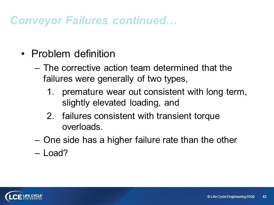 42 © Life Cycle Engineering 2008 Conveyor Failures continued… Problem definition –The corrective action team determined that the failures were general