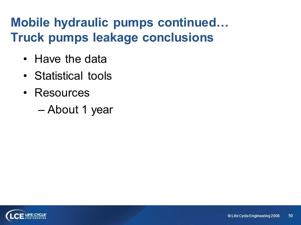 50 © Life Cycle Engineering 2008 Mobile hydraulic pumps continued… Truck pumps leakage conclusions Have the data Statistical tools Resources –About 1