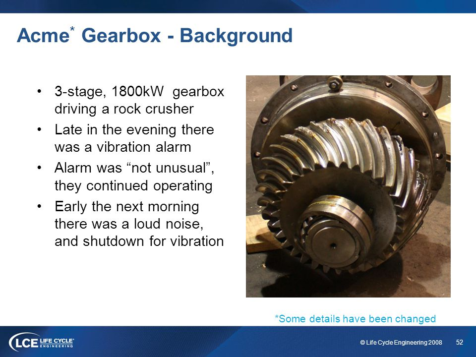 52 © Life Cycle Engineering 2008 Acme * Gearbox - Background 3-stage, 1800kW gearbox driving a rock crusher Late in the evening there was a vibration