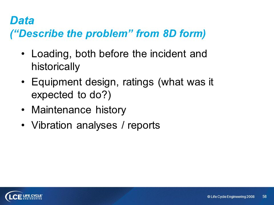 58 © Life Cycle Engineering 2008 Data (Describe the problem from 8D form) Loading, both before the incident and historically Equipment design, ratings