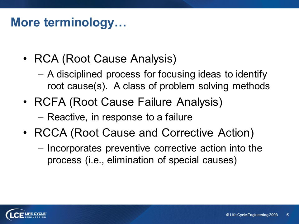 6 © Life Cycle Engineering 2008 More terminology… RCA (Root Cause Analysis) –A disciplined process for focusing ideas to identify root cause(s). A cla