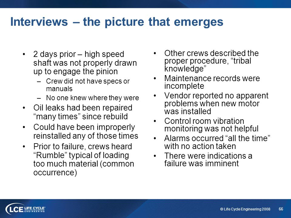 66 © Life Cycle Engineering 2008 Interviews – the picture that emerges 2 days prior – high speed shaft was not properly drawn up to engage the pinion
