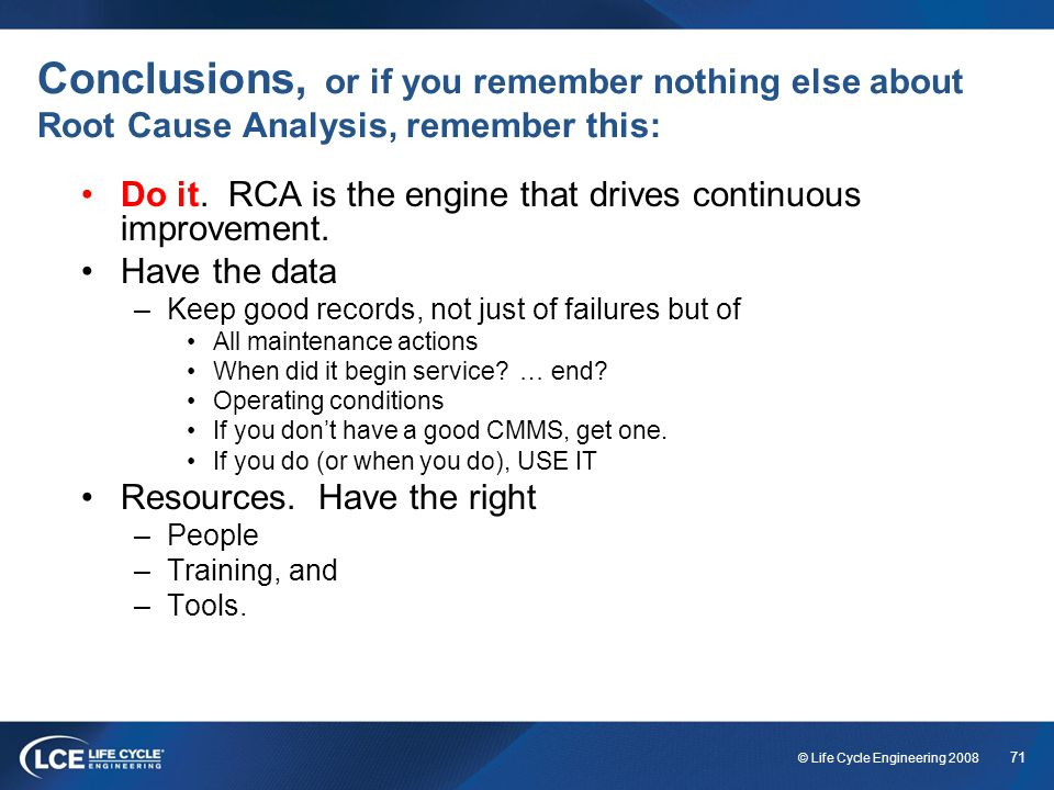 71 © Life Cycle Engineering 2008 Conclusions, or if you remember nothing else about Root Cause Analysis, remember this: Do it. RCA is the engine that
