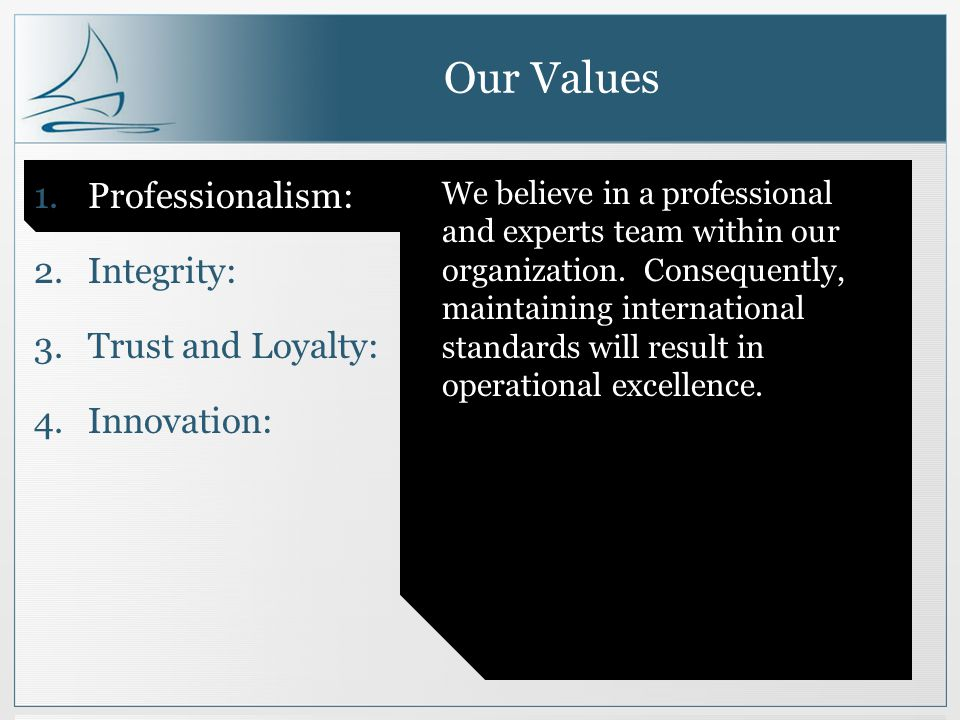 Our Values 1.Professionalism: 2.Integrity: 3.Trust and Loyalty: 4.Innovation: We believe in a professional and experts team within our organization.