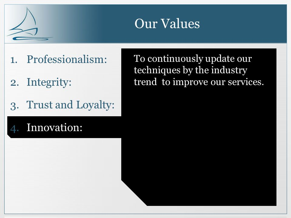 Our Values 1.Professionalism: 2.Integrity: 3.Trust and Loyalty: 4.Innovation: To continuously update our techniques by the industry trend to improve our services.