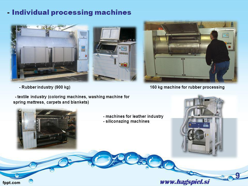 www.hagspiel.si 9 - Individual processing machines - Rubber industry (900 kg)160 kg machine for rubber processing - textile industry (coloring machines, washing machine for spring mattress, carpets and blankets) - machines for leather industry - siliconazing machines
