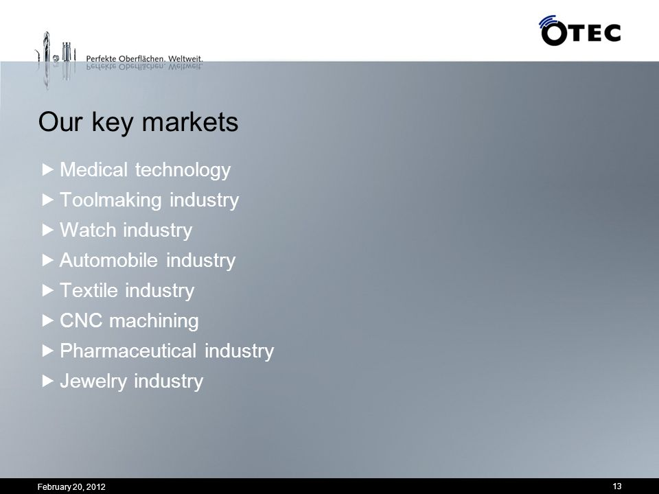February 20, 2012 13 Our key markets Medical technology Toolmaking industry Watch industry Automobile industry Textile industry CNC machining Pharmace
