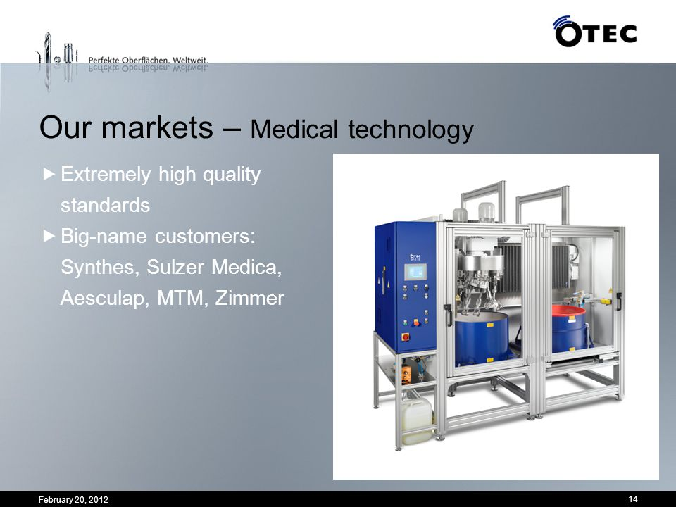 February 20, 2012 14 Extremely high quality standards Big-name customers: Synthes, Sulzer Medica, Aesculap, MTM, Zimmer Our markets – Medical technolo