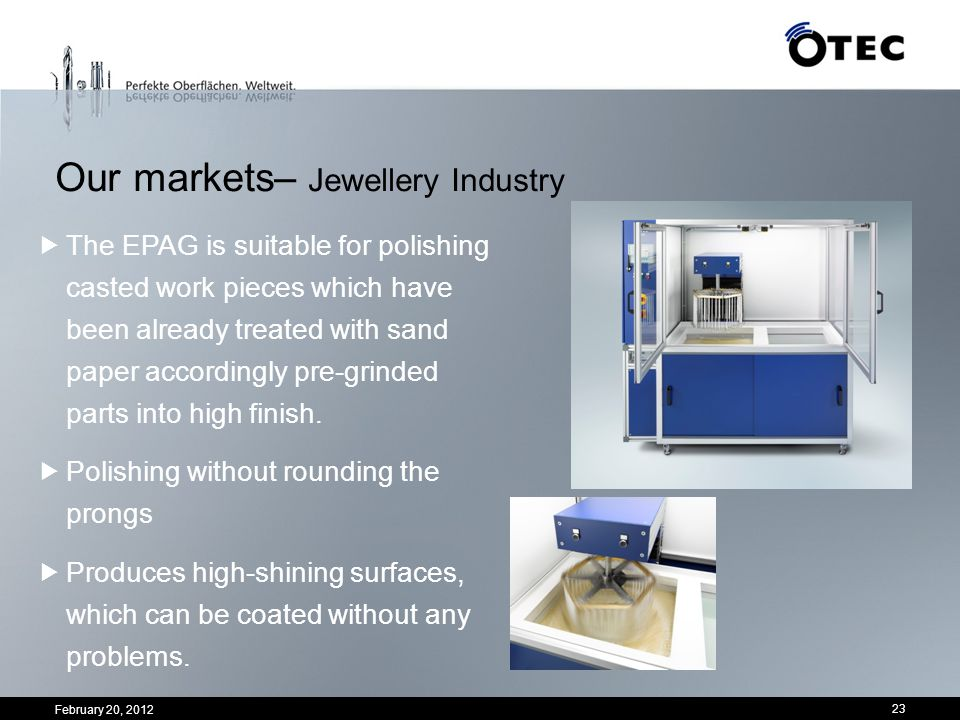 Our markets– Jewellery Industry 23 The EPAG is suitable for polishing casted work pieces which have been already treated with sand paper accordingly p
