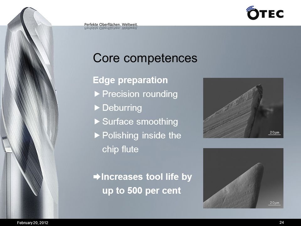24 Core competences Edge preparation Precision rounding Deburring Surface smoothing Polishing inside the chip flute Increases tool life by up to 500 p