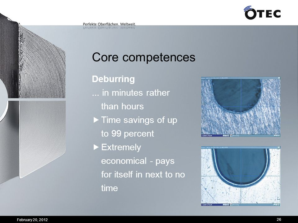 February 20, 2012 26 Core competences Deburring... in minutes rather than hours Time savings of up to 99 percent Extremely economical - pays for itsel