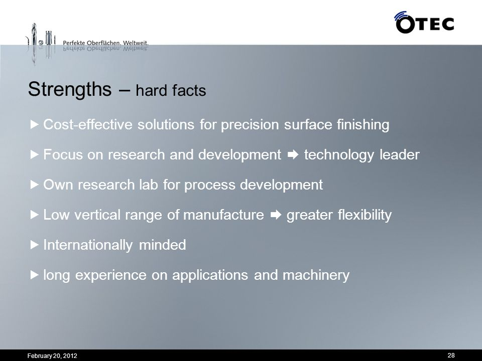 February 20, 2012 28 Strengths – hard facts Cost-effective solutions for precision surface finishing Focus on research and development technology lead