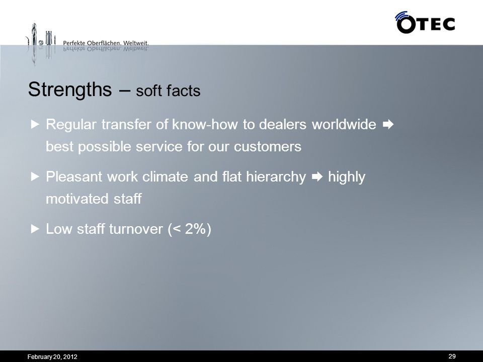 February 20, 2012 29 Strengths – soft facts Regular transfer of know-how to dealers worldwide best possible service for our customers Pleasant work cl