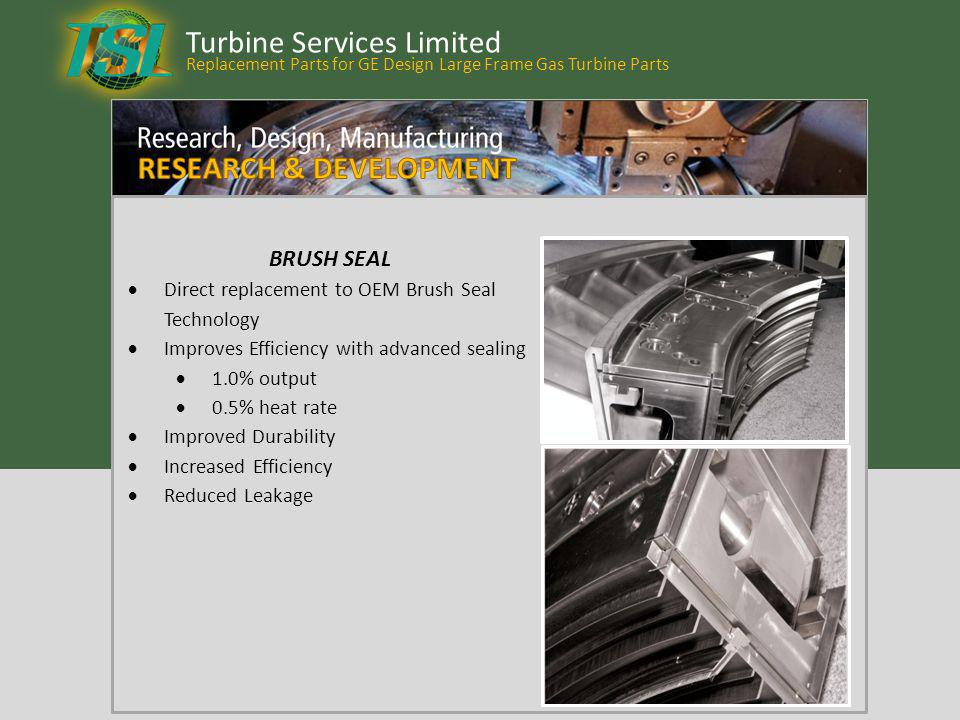 Turbine Services Limited BRUSH SEAL Direct replacement to OEM Brush Seal Technology Improves Efficiency with advanced sealing 1.0% output 0.5% heat ra