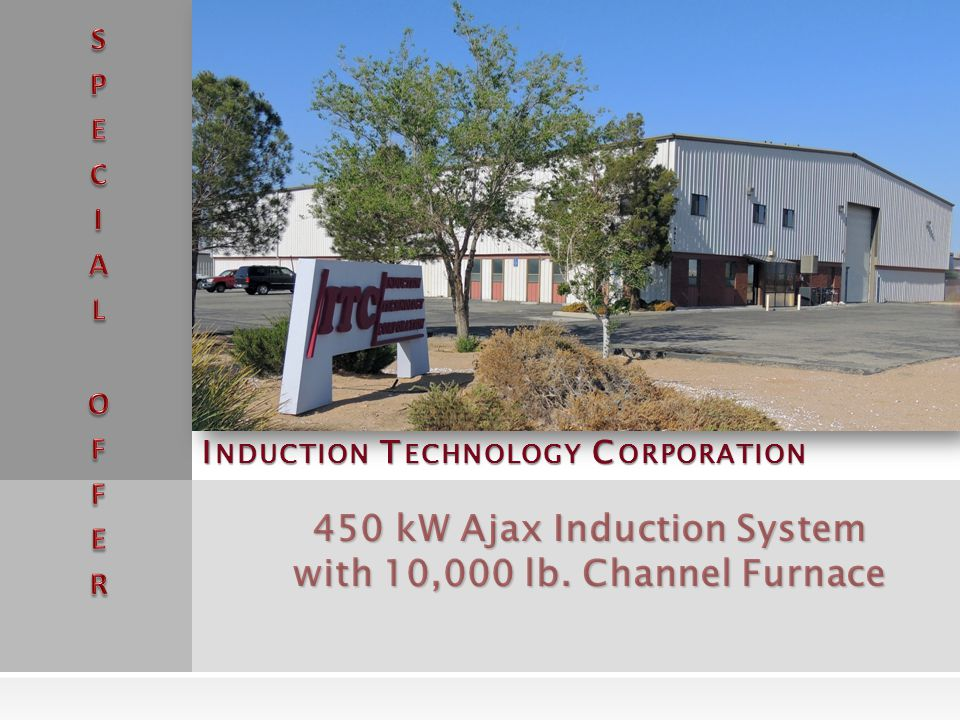 I NDUCTION T ECHNOLOGY C ORPORATION 450 kW Ajax Induction System with 10,000 lb. Channel Furnace