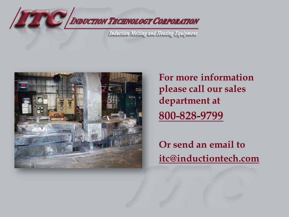 For more information please call our sales department at 800-828-9799 Or send an email to itc@inductiontech.com