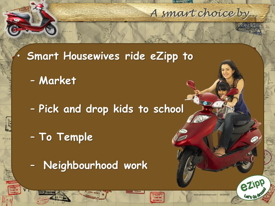 A smart choice by… Smart Housewives ride eZipp toSmart Housewives ride eZipp to –Market –Pick and drop kids to school –To Temple – Neighbourhood work