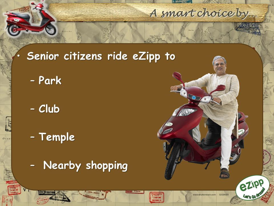 Senior citizens ride eZipp toSenior citizens ride eZipp to –Park –Club –Temple – Nearby shopping A smart choice by…