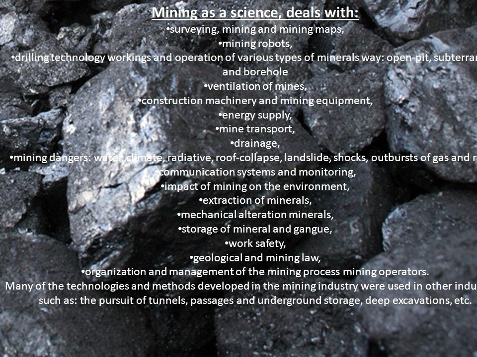 Mining as a science, deals with: surveying, mining and mining maps, mining robots, drilling technology workings and operation of various types of minerals way: open-pit, subterranean and borehole ventilation of mines, construction machinery and mining equipment, energy supply, mine transport, drainage, mining dangers: water, climate, radiative, roof-collapse, landslide, shocks, outbursts of gas and rocks, communication systems and monitoring, impact of mining on the environment, extraction of minerals, mechanical alteration minerals, storage of mineral and gangue, work safety, geological and mining law, organization and management of the mining process mining operators.