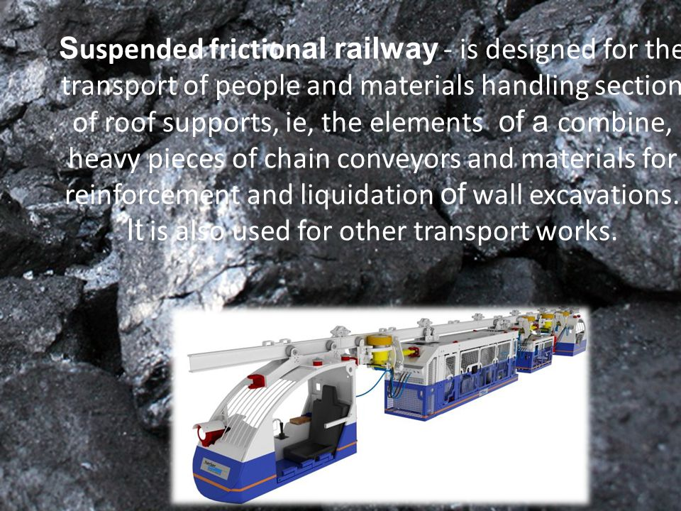S uspended friction al railway - is designed for the transport of people and materials handling section of roof supports, ie, the elements of a combine, heavy pieces of chain conveyors and materials for reinforcement and liquidation of wall excavations.