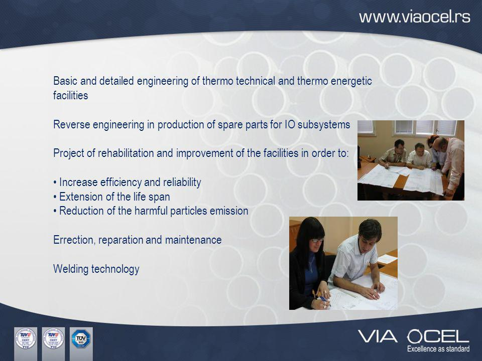 Basic and detailed engineering of thermo technical and thermo energetic facilities Reverse engineering in production of spare parts for IO subsystems Project of rehabilitation and improvement of the facilities in order to: Increase efficiency and reliability Extension of the life span Reduction of the harmful particles emission Errection, reparation and maintenance Welding technology