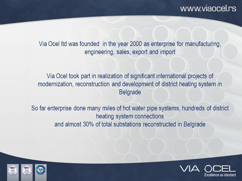 Via Ocel ltd was founded in the year 2000 as enterprise for manufacturing, engineering, sales, export and import Via Ocel took part in realization of significant international projects of modernization, reconstruction and development of district heating system in Belgrade So far enterprise done many miles of hot water pipe systems, hundreds of district heating system connections and almost 30% of total substations reconstructed in Belgrade