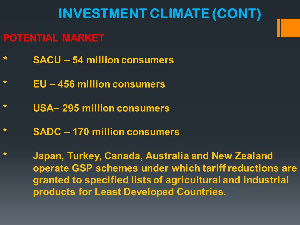 POTENTIAL MARKET * SACU – 54 million consumers *EU – 456 million consumers *USA– 295 million consumers *SADC – 170 million consumers *Japan, Turkey, Canada, Australia and New Zealand operate GSP schemes under which tariff reductions are granted to specified lists of agricultural and industrial products for Least Developed Countries.