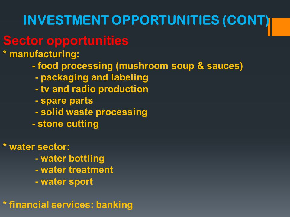 Sector opportunities * manufacturing: - food processing (mushroom soup & sauces) - packaging and labeling - tv and radio production - spare parts - solid waste processing - stone cutting * water sector: - water bottling - water treatment - water sport * financial services: banking INVESTMENT OPPORTUNITIES (CONT)