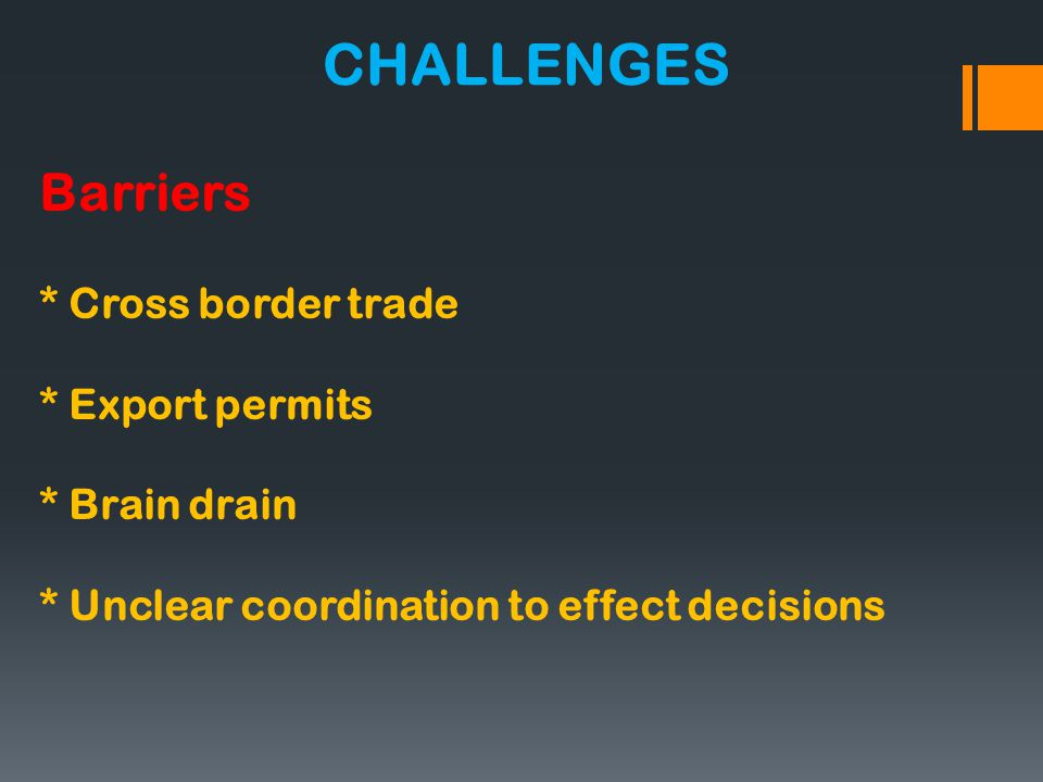 Barriers * Cross border trade * Export permits * Brain drain * Unclear coordination to effect decisions CHALLENGES