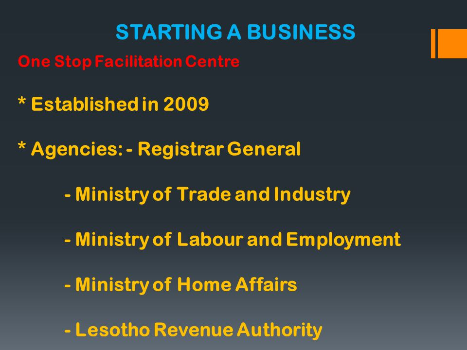 One Stop Facilitation Centre * Established in 2009 * Agencies: - Registrar General - Ministry of Trade and Industry - Ministry of Labour and Employment - Ministry of Home Affairs - Lesotho Revenue Authority STARTING A BUSINESS