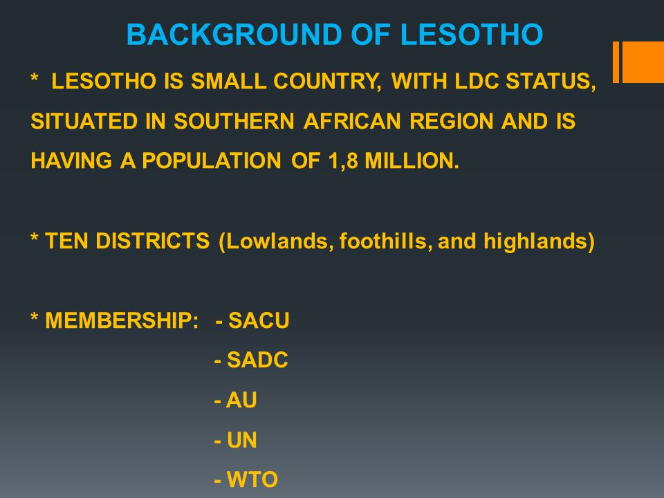 * LESOTHO IS SMALL COUNTRY, WITH LDC STATUS, SITUATED IN SOUTHERN AFRICAN REGION AND IS HAVING A POPULATION OF 1,8 MILLION.