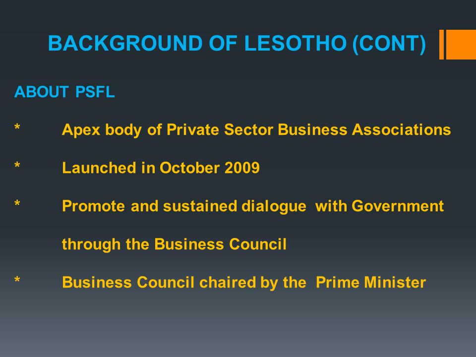 ABOUT PSFL *Apex body of Private Sector Business Associations *Launched in October 2009 *Promote and sustained dialogue with Government through the Business Council *Business Council chaired by the Prime Minister BACKGROUND OF LESOTHO (CONT)