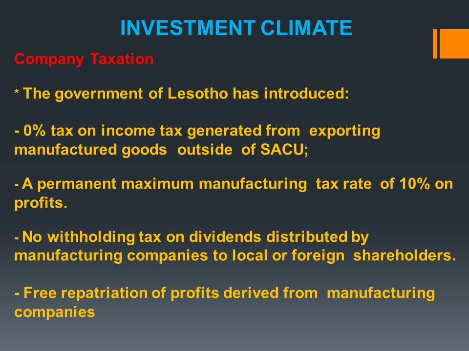 Company Taxation * The government of Lesotho has introduced: - 0% tax on income tax generated from exporting manufactured goods outside of SACU; - A permanent maximum manufacturing tax rate of 10% on profits.