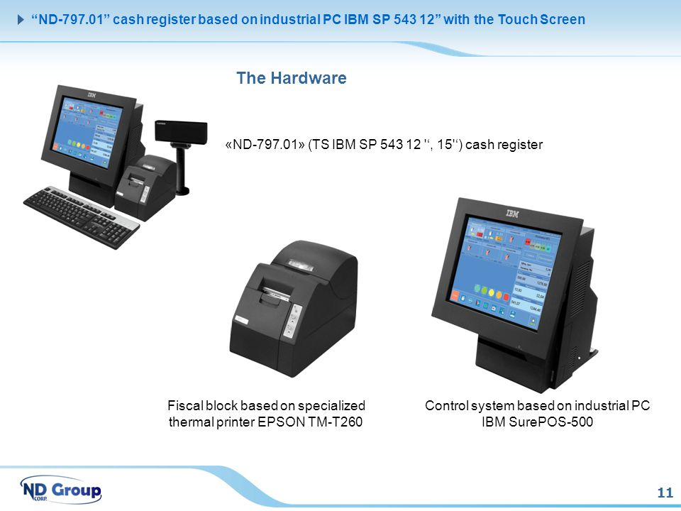 11 ND-797.01 cash register based on industrial PC IBM SP 543 12 with the Touch Screen The Hardware «ND-797.01» (TS IBM SP 543 12 , 15 ) cash register Control system based on industrial PC IBM SurePOS-500 Fiscal block based on specialized thermal printer EPSON TM-T260