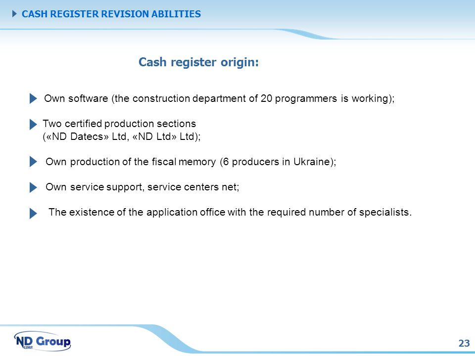 23 CASH REGISTER REVISION ABILITIES Cash register origin: Own software (the construction department of 20 programmers is working); Two certified production sections («ND Datecs» Ltd, «ND Ltd» Ltd); Own production of the fiscal memory (6 producers in Ukraine); Own service support, service centers net; The existence of the application office with the required number of specialists.