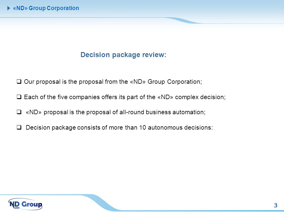 3 «ND» Group Corporation Decision package review: Our proposal is the proposal from the «ND» Group Corporation; Each of the five companies offers its part of the «ND» complex decision; «ND» proposal is the proposal of all-round business automation; Decision package consists of more than 10 autonomous decisions: