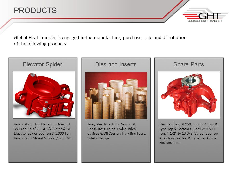 PRODUCTS Global Heat Transfer is engaged in the manufacture, purchase, sale and distribution of the following products: Elevator SpiderDies and InsertsSpare Parts Varco BJ 250 Ton Elevator Spider; BJ 350 Ton 13-3/8 – 4-1/2: Varco & BJ Elevator Spider 500 Ton & 1,000 Ton; Varco Flush Mount Slip 275/375 FMS Tong Dies, Inserts for Varco, BJ, Baash-Ross, Kelco, Hydra, Bilco, Cavings & Oil Country Handling Toors, Safety Clamps Flex Handles, BJ 250, 350, 500 Ton; BJ Type Top & Bottom Guides 250-500 Ton, 4-1/2 to 13-3/8; Varco Type Top & Bottom Guides, BJ Type Bell Guide 250-350 Ton.